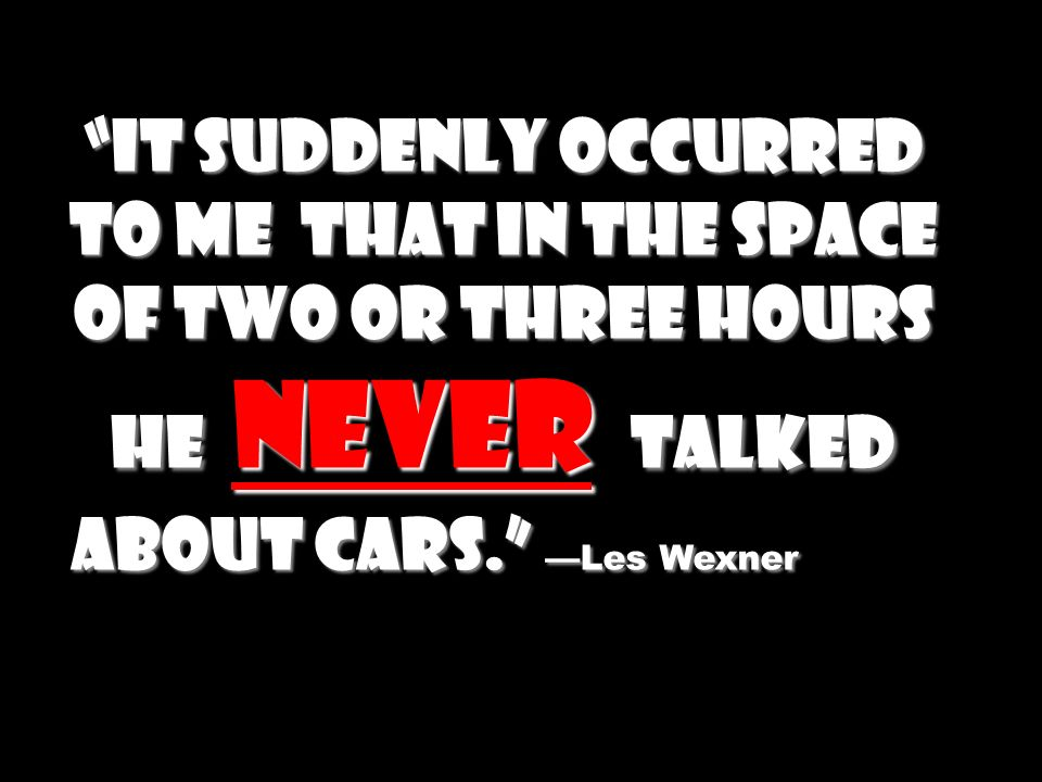 It suddenly occurred to me that in the space of two or three hours he never talked about cars.