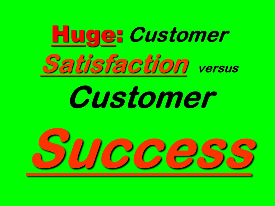 Huge: Satisfaction Success Huge: Customer Satisfaction versus Customer Success