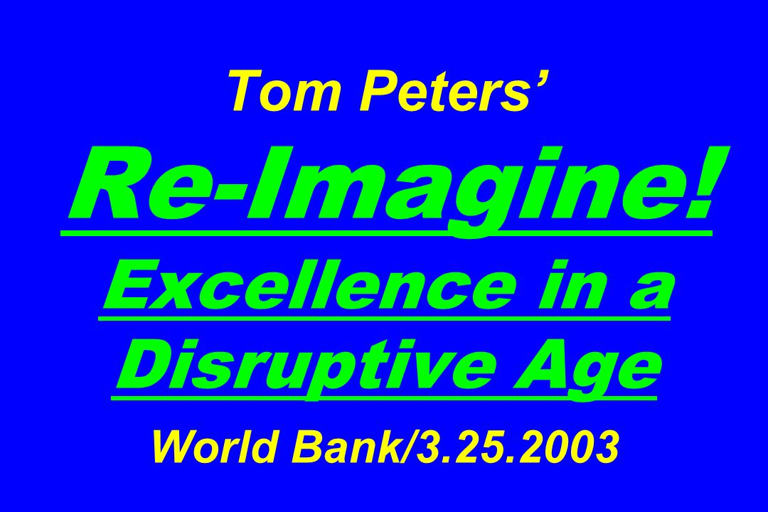 Tom Peters Re-Imagine! Excellence in a Disruptive Age World Bank/