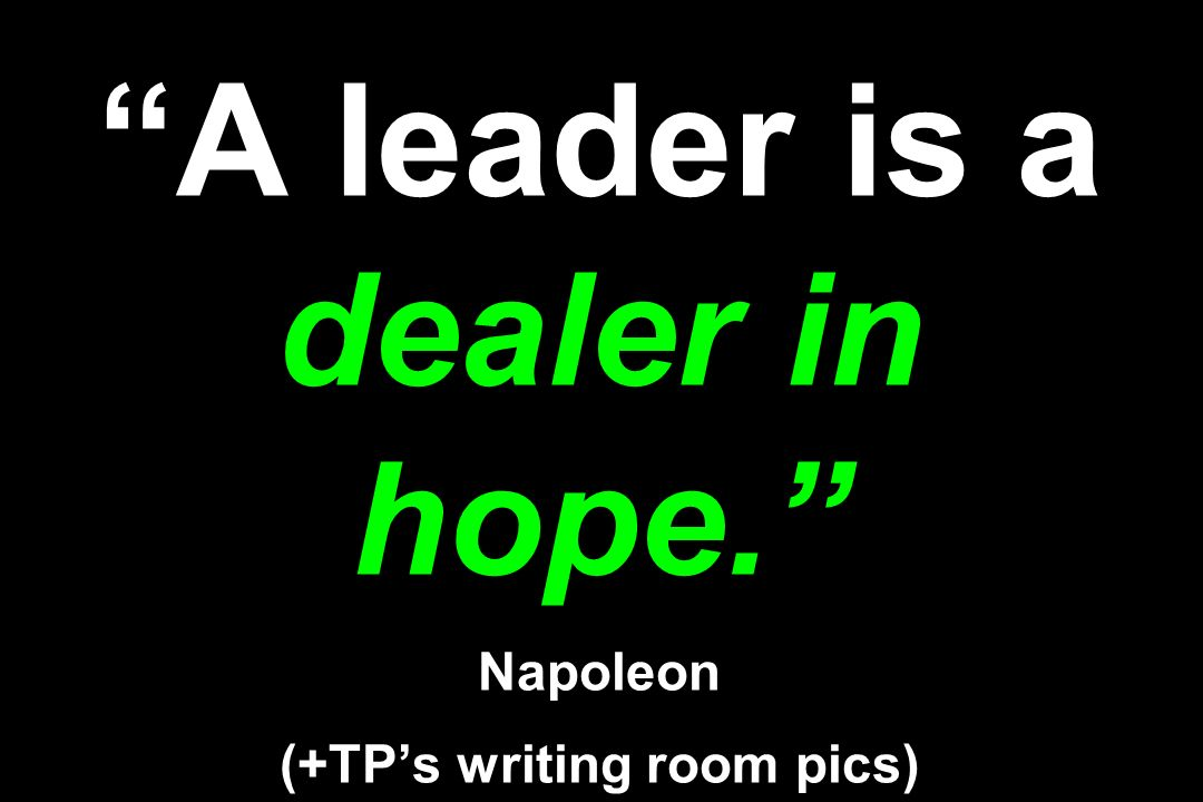 A leader is a dealer in hope. Napoleon (+TPs writing room pics)