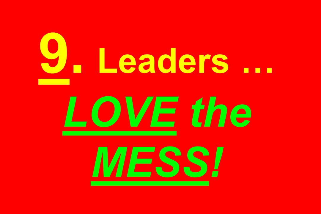 9. Leaders … LOVE the MESS!