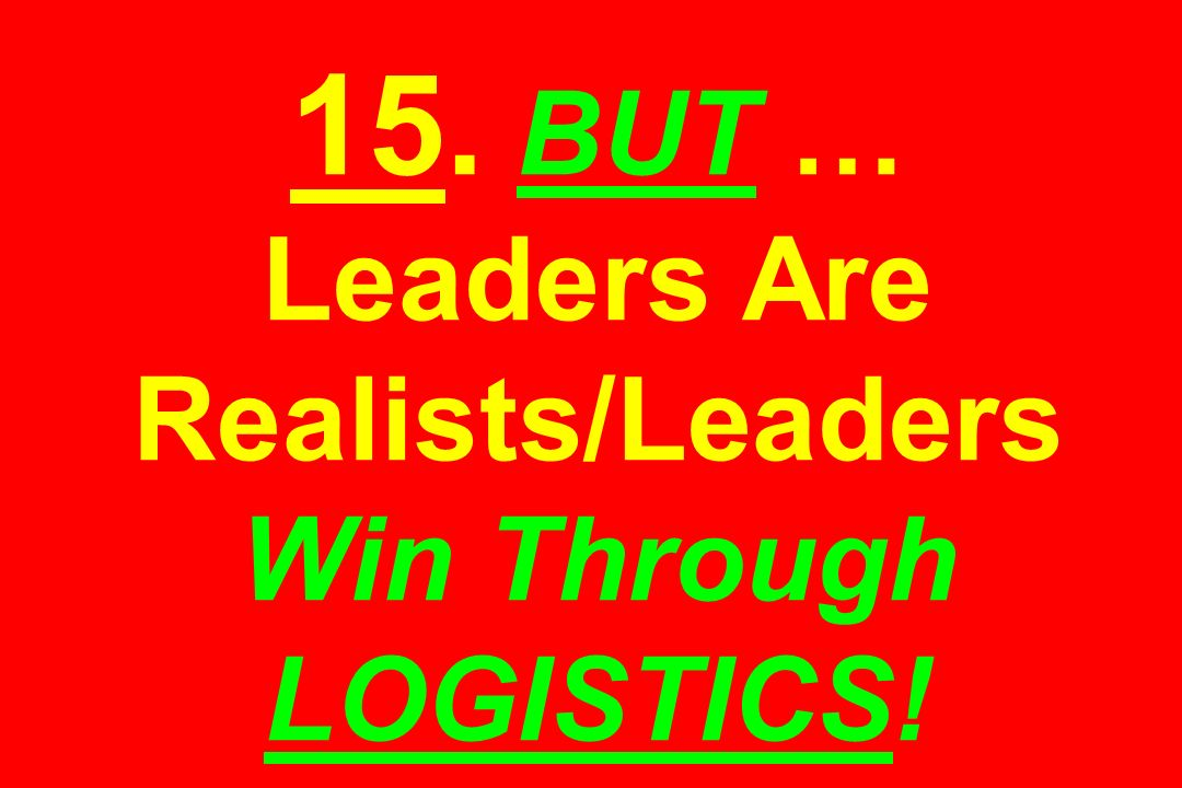 15. BUT … Leaders Are Realists/Leaders Win Through LOGISTICS!
