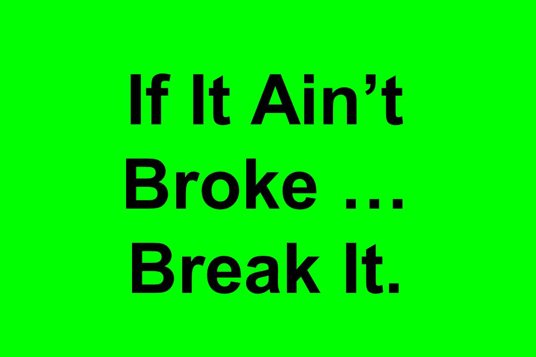 If It Aint Broke … Break It.