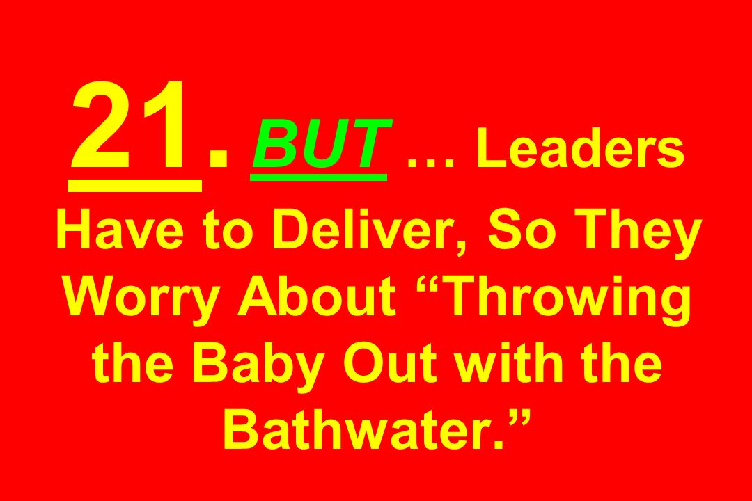 21. BUT … Leaders Have to Deliver, So They Worry About Throwing the Baby Out with the Bathwater.
