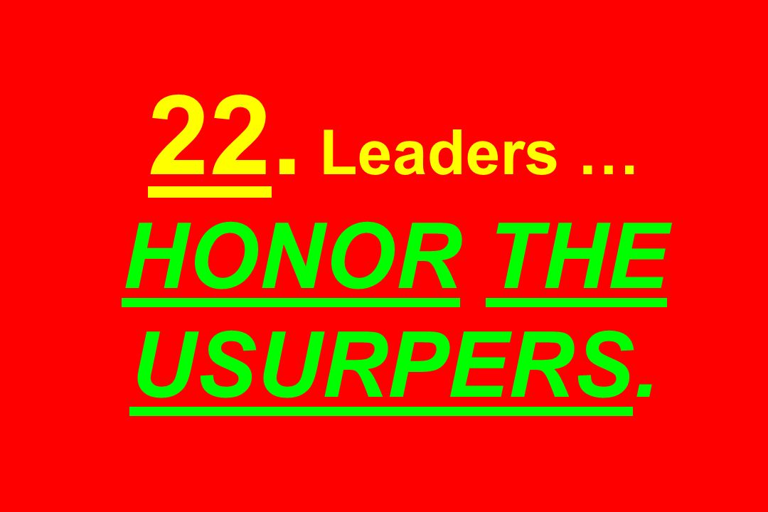 22. Leaders … HONOR THE USURPERS.