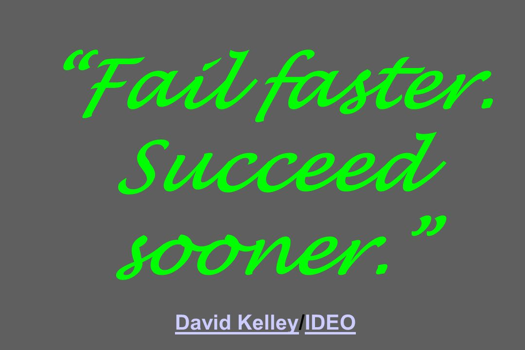 Fail faster. Succeed sooner. David Kelley/IDEO David KelleyIDEO
