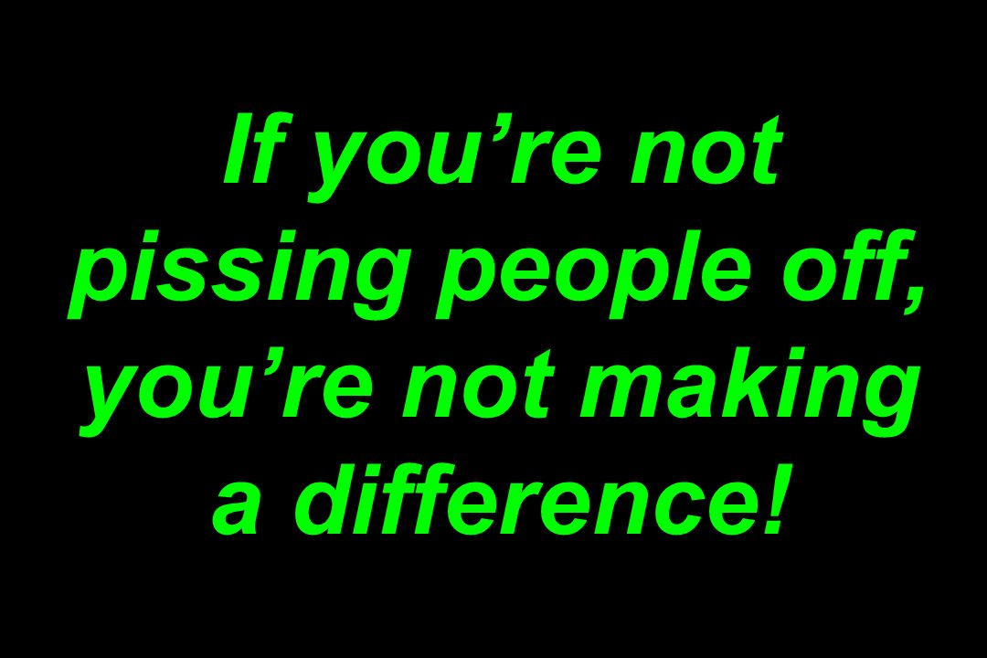 If youre not pissing people off, youre not making a difference!