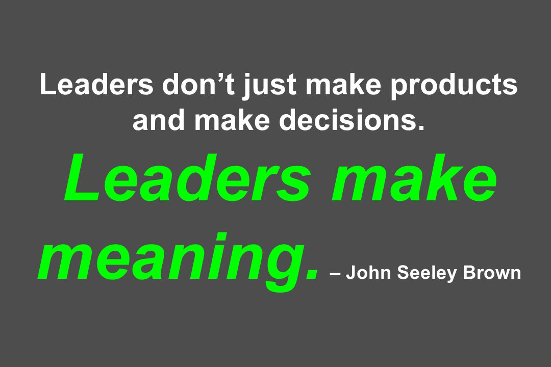Leaders dont just make products and make decisions. Leaders make meaning. – John Seeley Brown