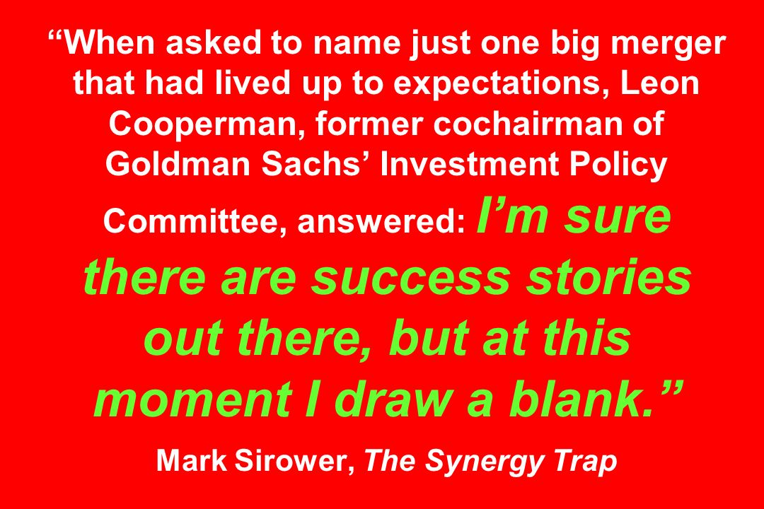 When asked to name just one big merger that had lived up to expectations, Leon Cooperman, former cochairman of Goldman Sachs Investment Policy Committee, answered: Im sure there are success stories out there, but at this moment I draw a blank.