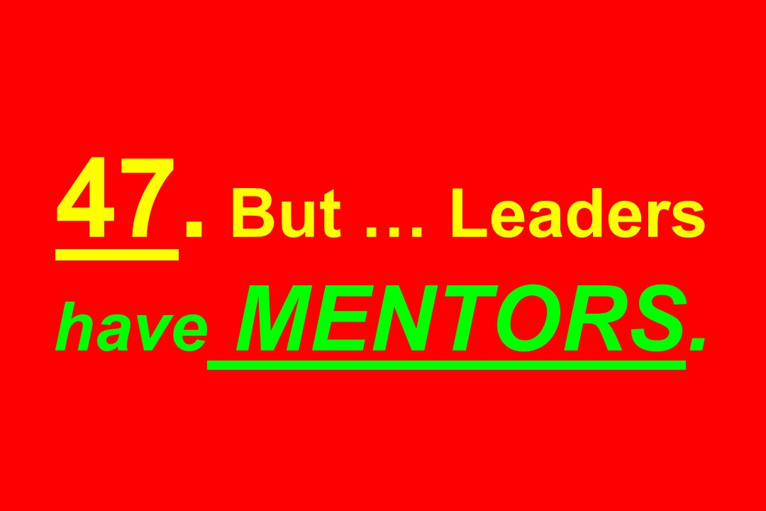 47. But … Leaders have MENTORS.
