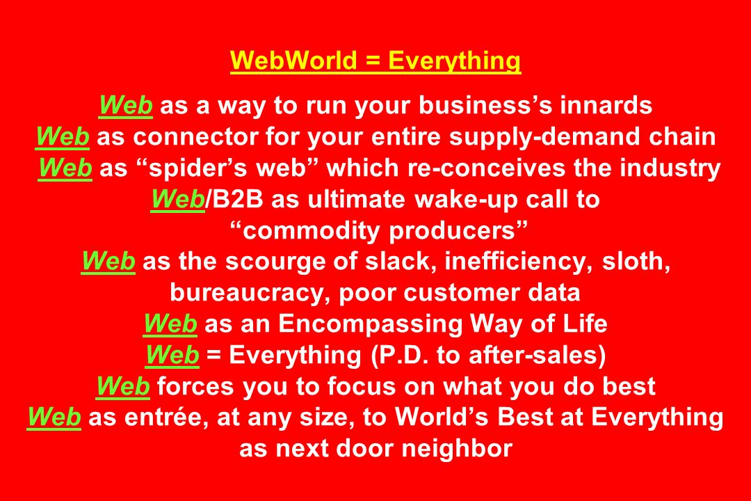 WebWorld = Everything Web as a way to run your businesss innards Web as connector for your entire supply-demand chain Web as spiders web which re-conceives the industry Web/B2B as ultimate wake-up call to commodity producers Web as the scourge of slack, inefficiency, sloth, bureaucracy, poor customer data Web as an Encompassing Way of Life Web = Everything (P.D.