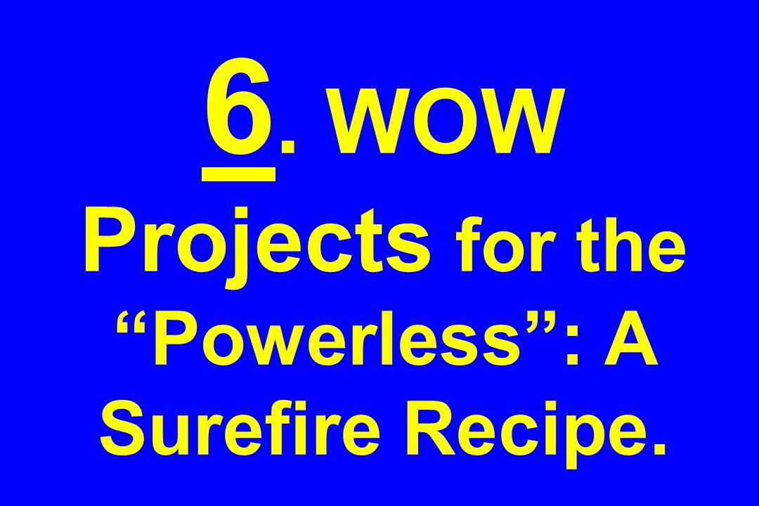 6. WOW Projects for the Powerless: A Surefire Recipe.