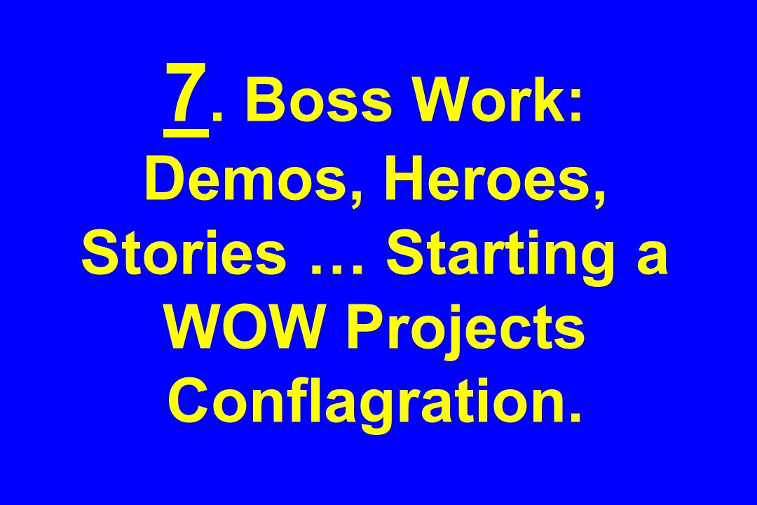 7. Boss Work: Demos, Heroes, Stories … Starting a WOW Projects Conflagration.