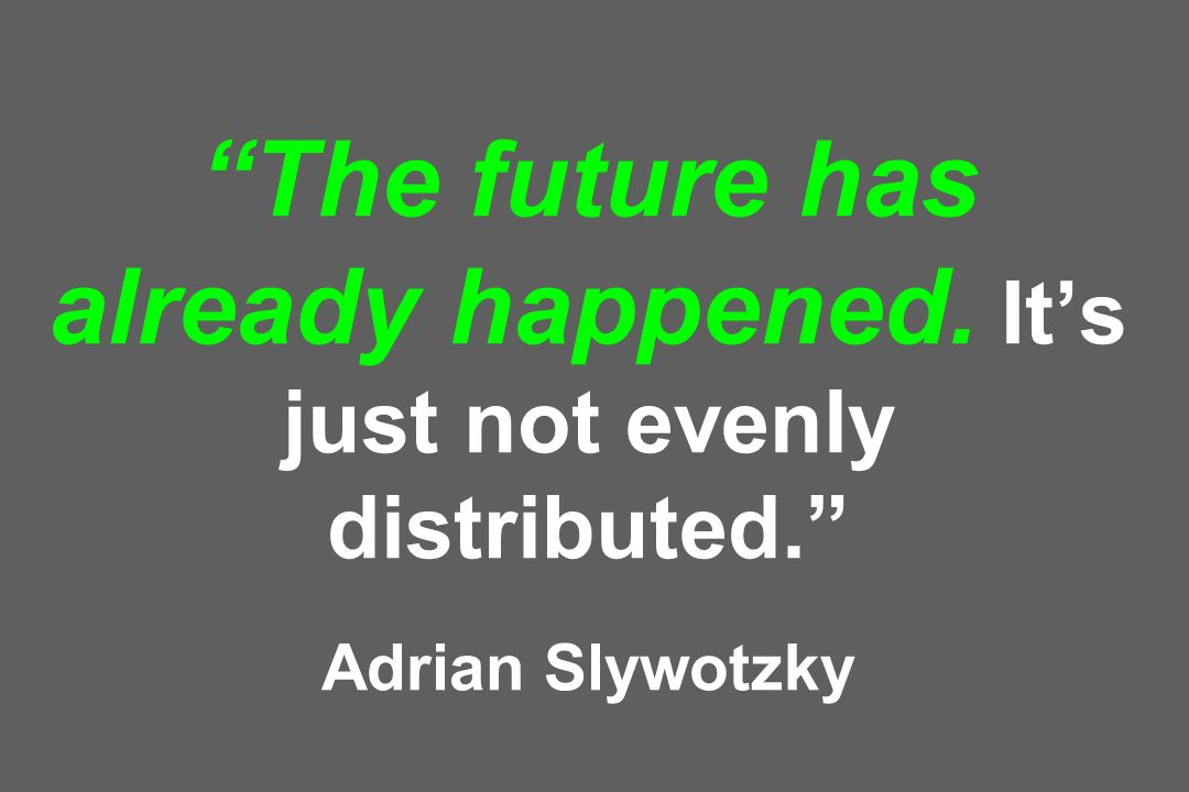 The future has already happened. Its just not evenly distributed. Adrian Slywotzky