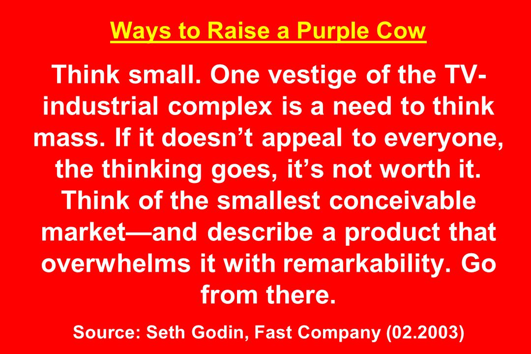 Ways to Raise a Purple Cow Think small.