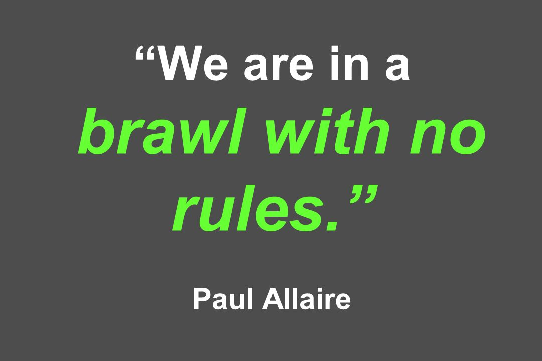 We are in a brawl with no rules. Paul Allaire