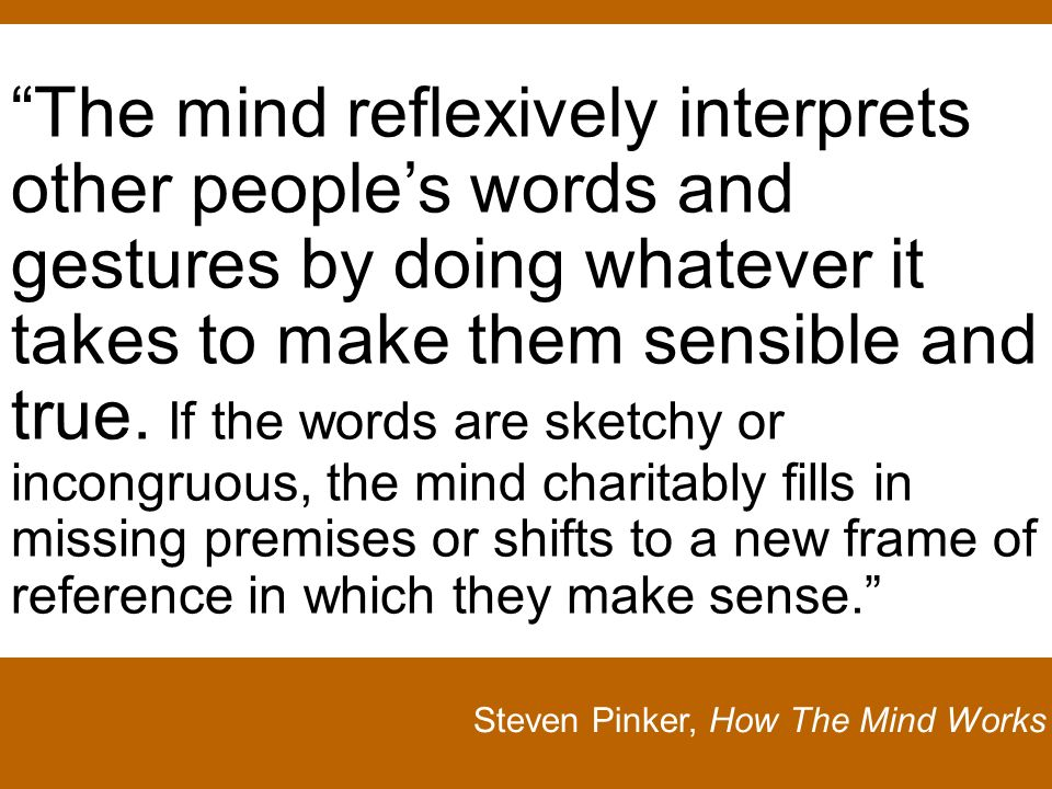 Steven Pinker, How The Mind Works The mind reflexively interprets other peoples words and gestures by doing whatever it takes to make them sensible and true.