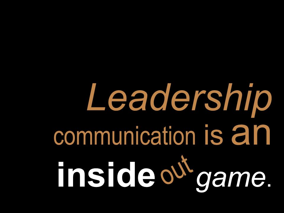 Leadership communication is an inside game. out