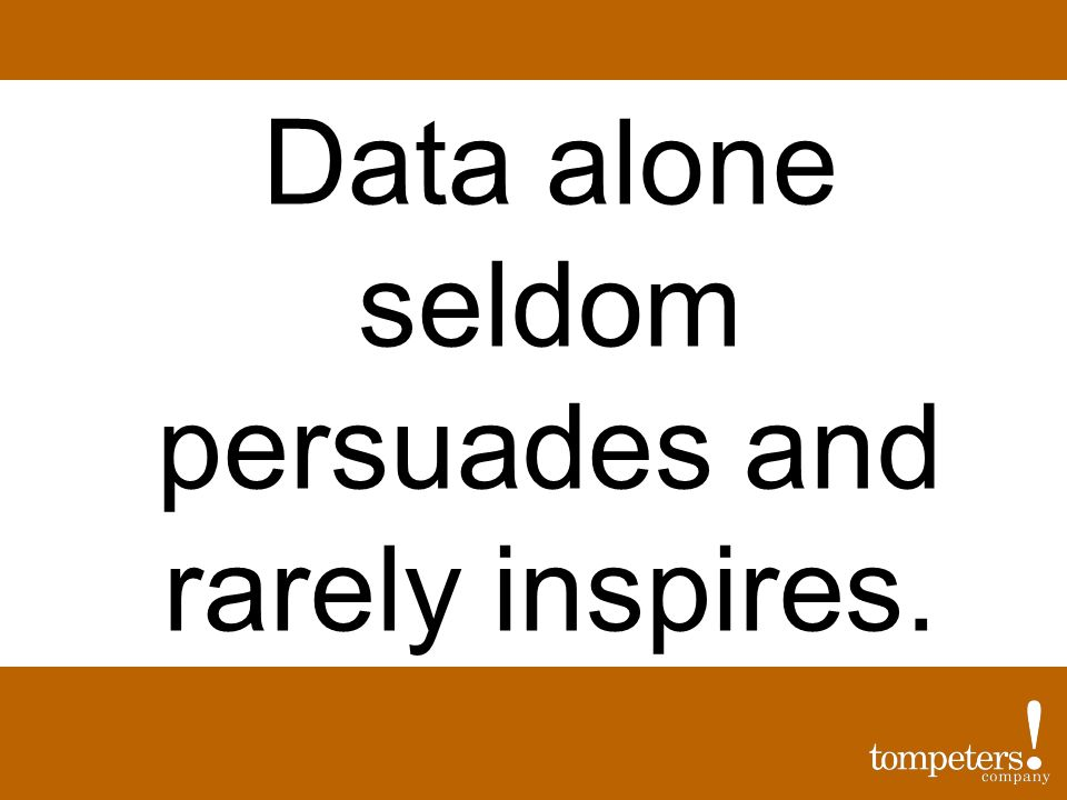 Data alone seldom persuades and rarely inspires.