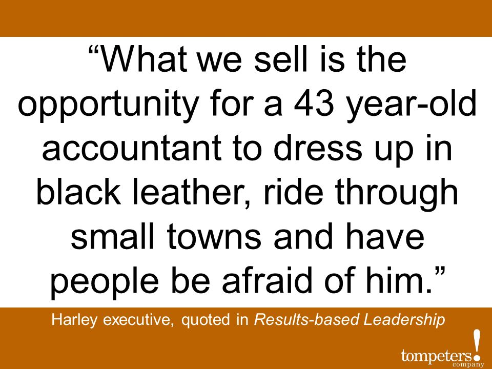 Harley executive, quoted in Results-based Leadership What we sell is the opportunity for a 43 year-old accountant to dress up in black leather, ride through small towns and have people be afraid of him.