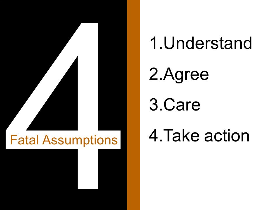 1.Understand 2.Agree 3.Care 4.Take action 4 Fatal Assumptions