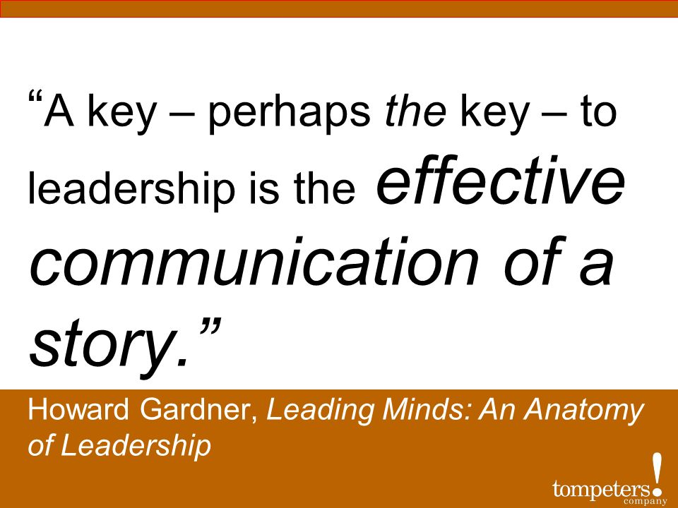 A key – perhaps the key – to leadership is the effective communication of a story.