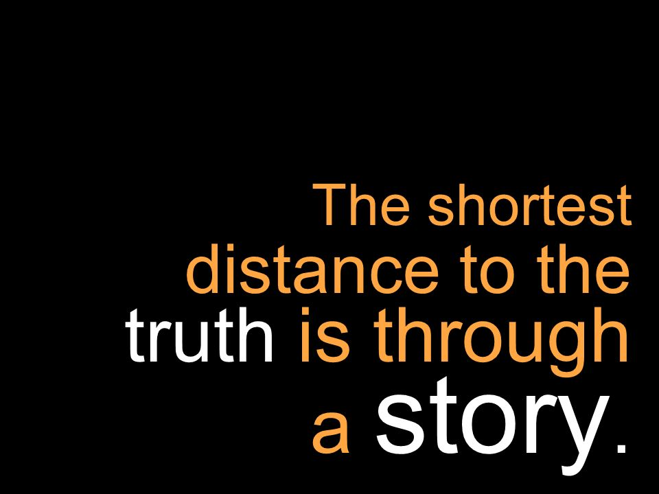 The shortest distance to the truth is through a story.