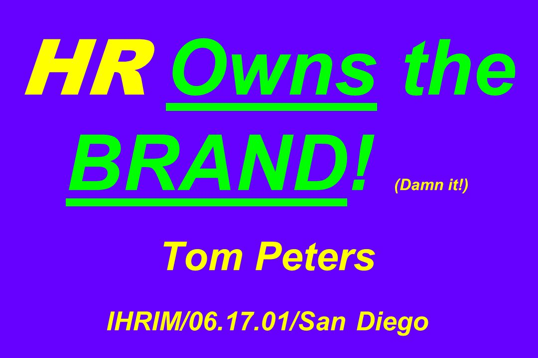 HR Owns the BRAND! (Damn it!) Tom Peters IHRIM/ /San Diego
