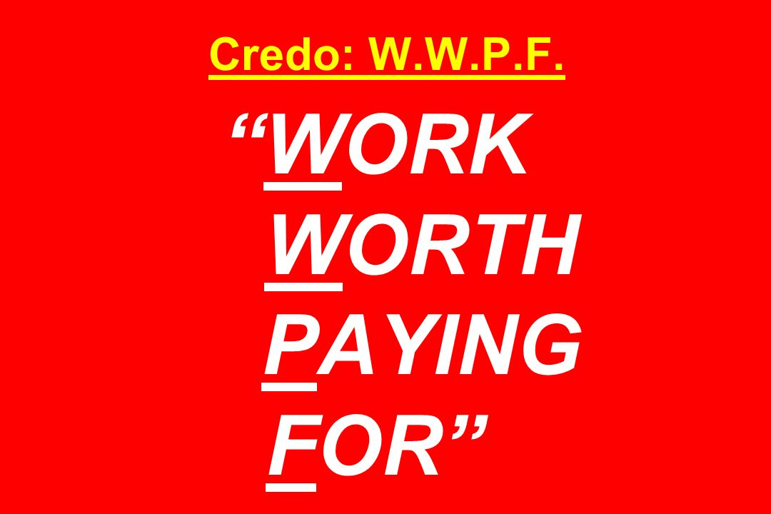 Credo: W.W.P.F.WORK WORTH PAYING FOR