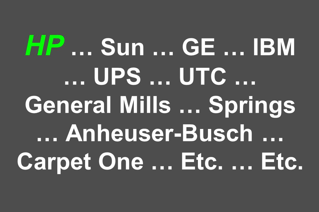 HP … Sun … GE … IBM … UPS … UTC … General Mills … Springs … Anheuser-Busch … Carpet One … Etc.
