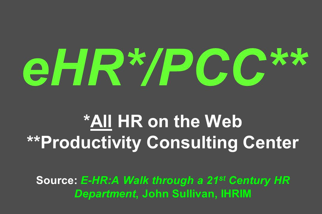 eHR*/PCC** *All HR on the Web **Productivity Consulting Center Source: E-HR:A Walk through a 21 st Century HR Department, John Sullivan, IHRIM
