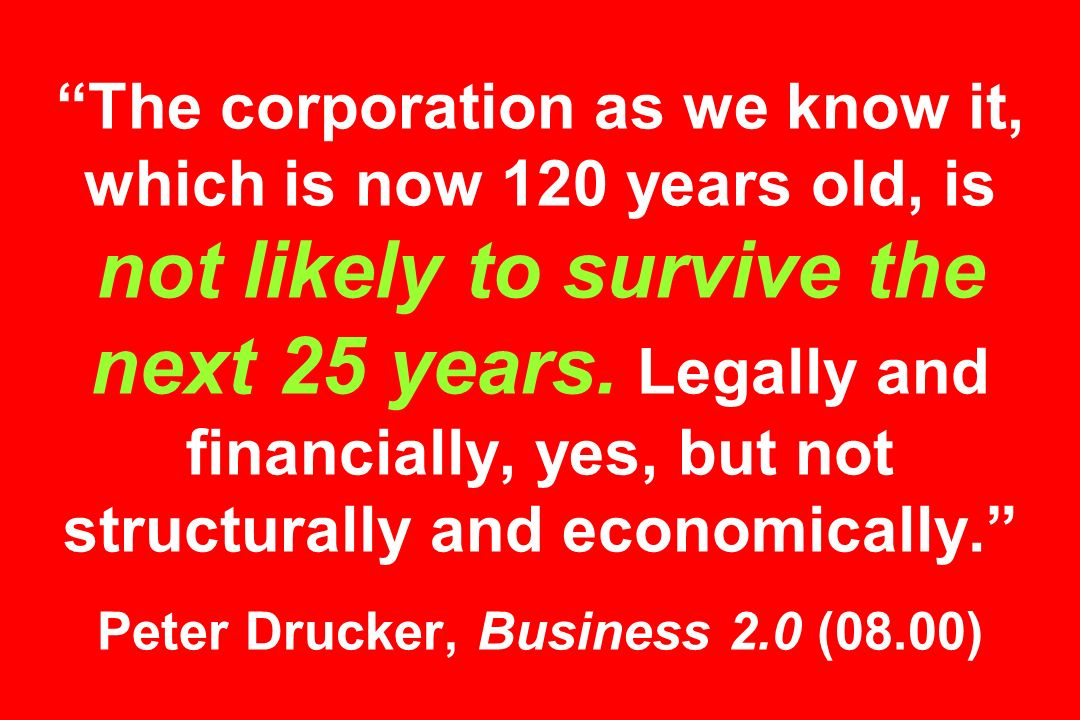 The corporation as we know it, which is now 120 years old, is not likely to survive the next 25 years.