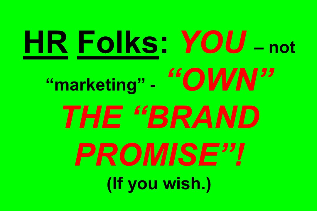 HR Folks: YOU – not marketing - OWN THE BRAND PROMISE! (If you wish.)