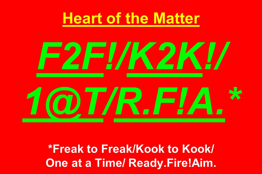 Heart of the Matter F2F!/K2K!/ *Freak to Freak/Kook to Kook/ One at a Time/ Ready.Fire!Aim.