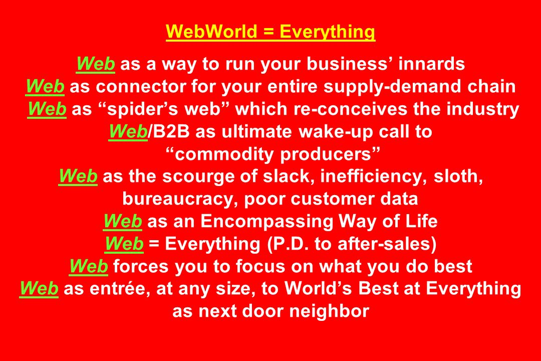 WebWorld = Everything Web as a way to run your business innards Web as connector for your entire supply-demand chain Web as spiders web which re-conceives the industry Web/B2B as ultimate wake-up call to commodity producers Web as the scourge of slack, inefficiency, sloth, bureaucracy, poor customer data Web as an Encompassing Way of Life Web = Everything (P.D.