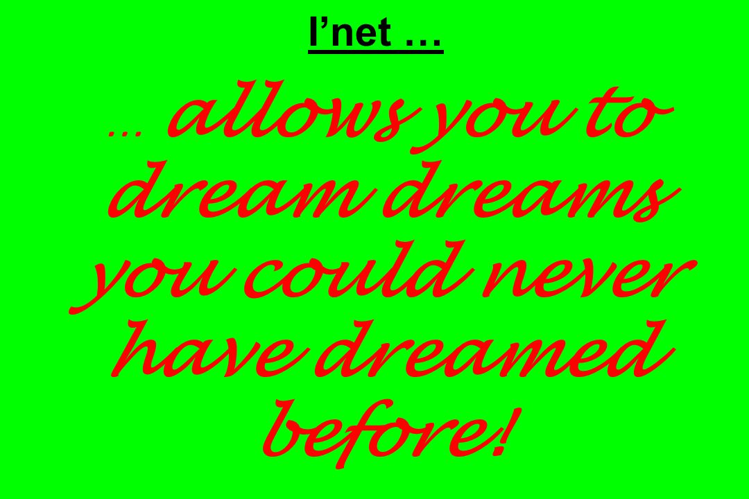 Inet … … allows you to dream dreams you could never have dreamed before!