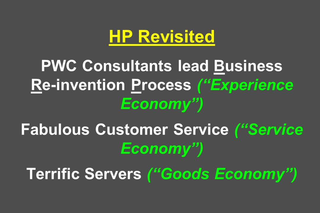 HP Revisited PWC Consultants lead Business Re-invention Process (Experience Economy) Fabulous Customer Service (Service Economy) Terrific Servers (Goods Economy)