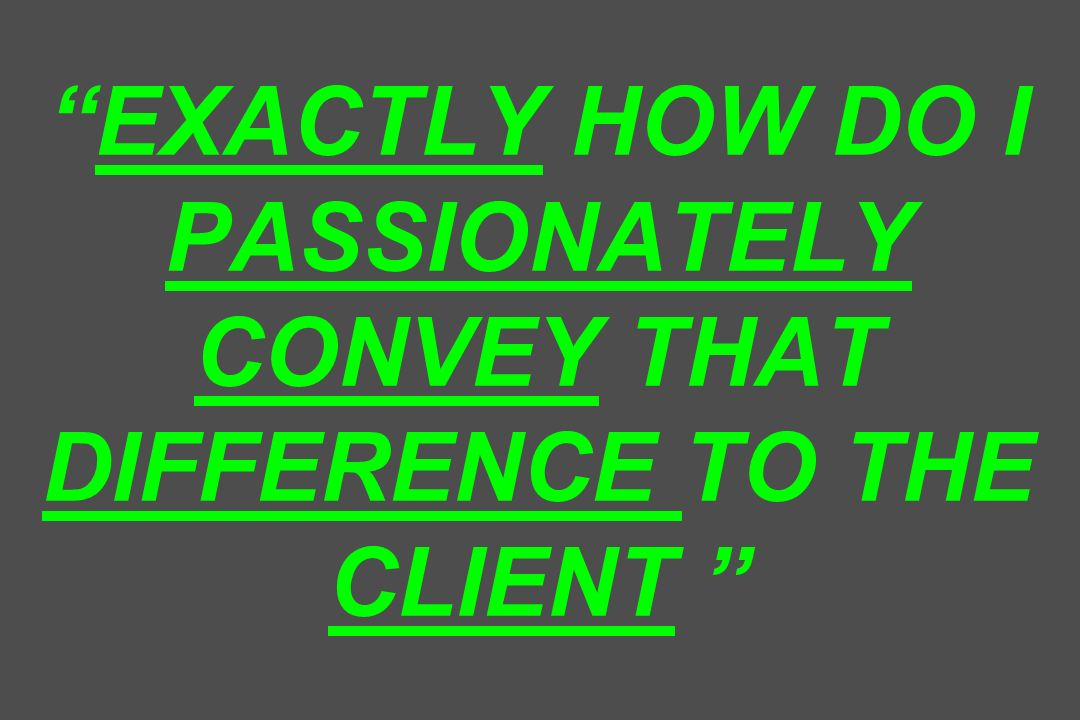EXACTLY HOW DO I PASSIONATELY CONVEY THAT DIFFERENCE TO THE CLIENT
