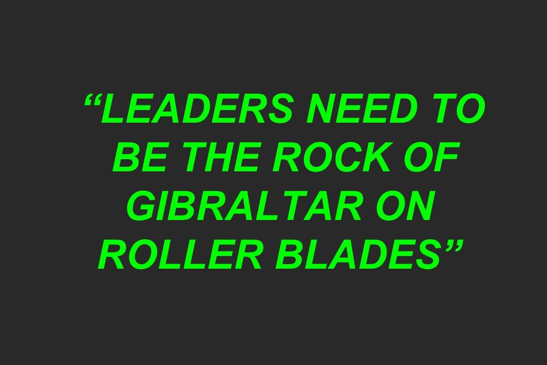 LEADERS NEED TO BE THE ROCK OF GIBRALTAR ON ROLLER BLADES