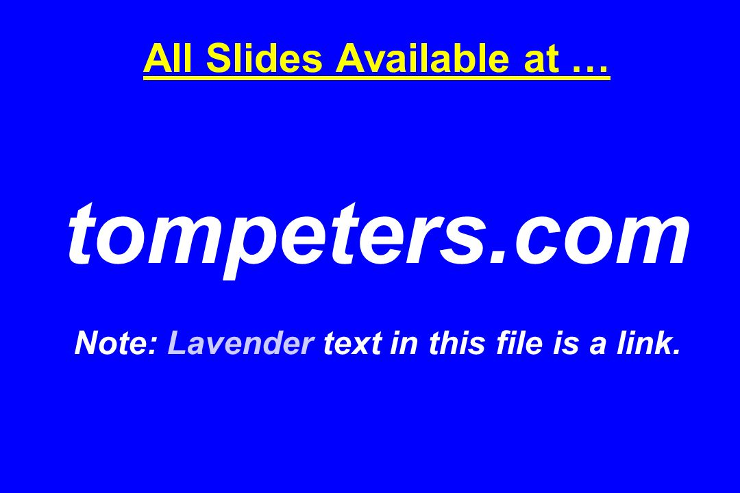 All Slides Available at … tompeters.com Note: Lavender text in this file is a link.