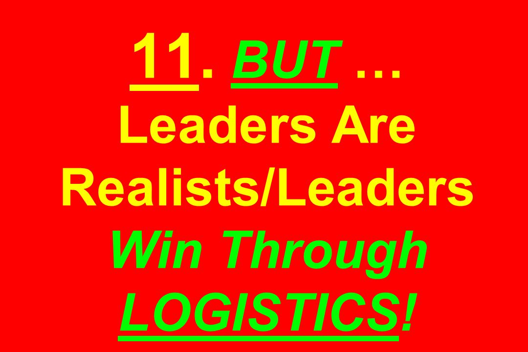 11. BUT … Leaders Are Realists/Leaders Win Through LOGISTICS!