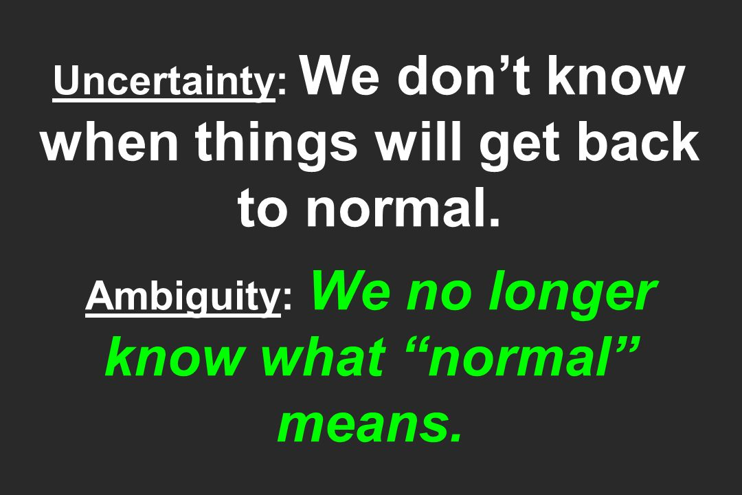 Uncertainty: We dont know when things will get back to normal.