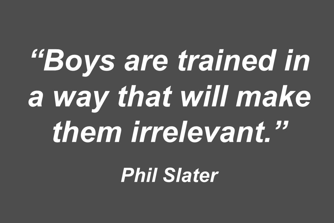 Boys are trained in a way that will make them irrelevant. Phil Slater