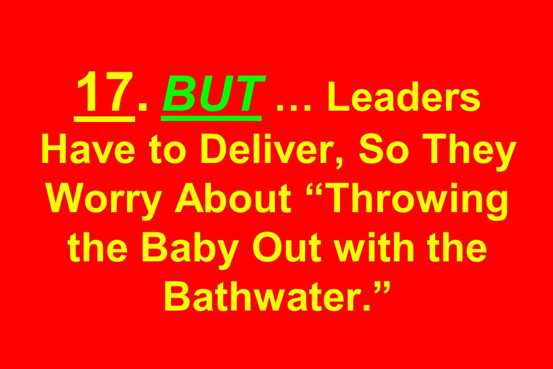 17. BUT … Leaders Have to Deliver, So They Worry About Throwing the Baby Out with the Bathwater.