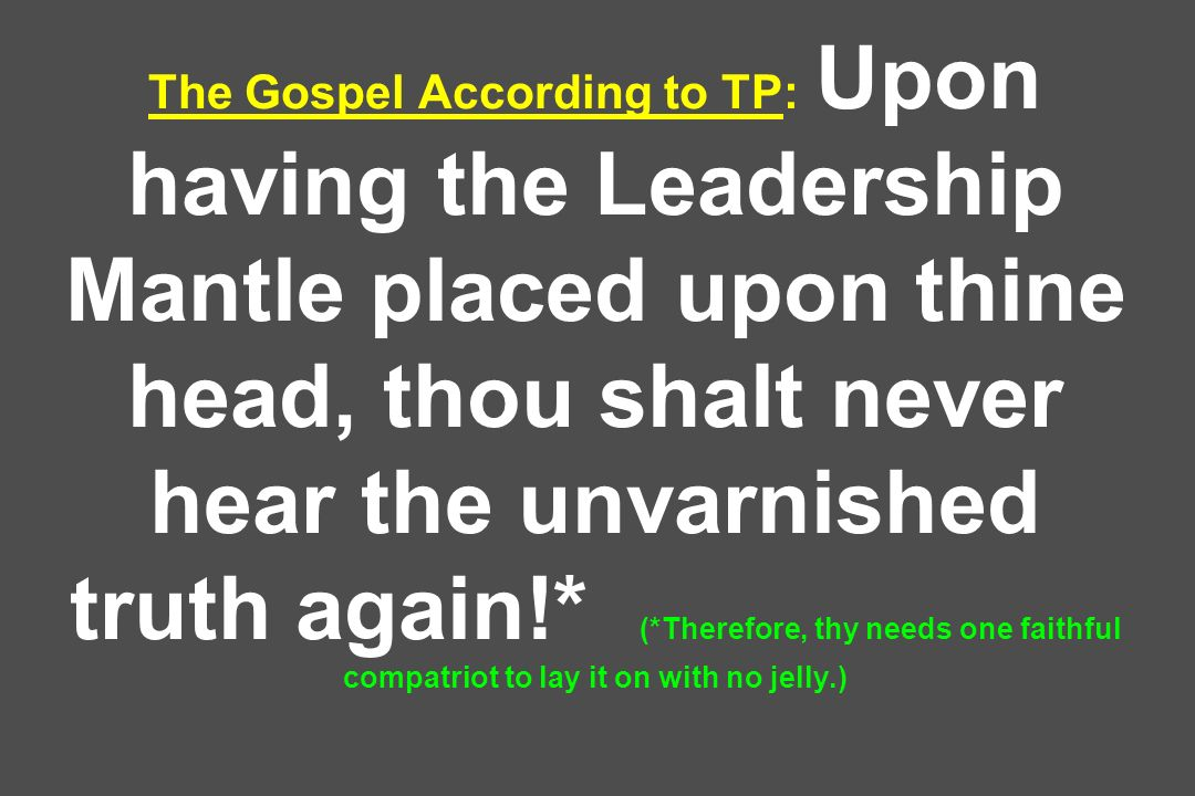 The Gospel According to TP: Upon having the Leadership Mantle placed upon thine head, thou shalt never hear the unvarnished truth again!* (*Therefore, thy needs one faithful compatriot to lay it on with no jelly.)