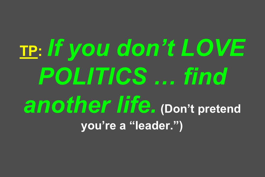 TP: If you dont LOVE POLITICS … find another life. (Dont pretend youre a leader.)