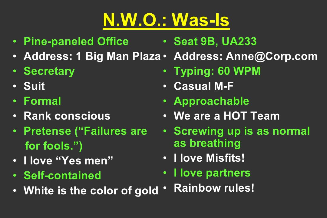N.W.O.: Was-Is Pine-paneled Office Address: 1 Big Man Plaza Secretary Suit Formal Rank conscious Pretense (Failures are for fools.) I love Yes men Self-contained White is the color of gold Seat 9B, UA233 Address: Typing: 60 WPM Casual M-F Approachable We are a HOT Team Screwing up is as normal as breathing I love Misfits.
