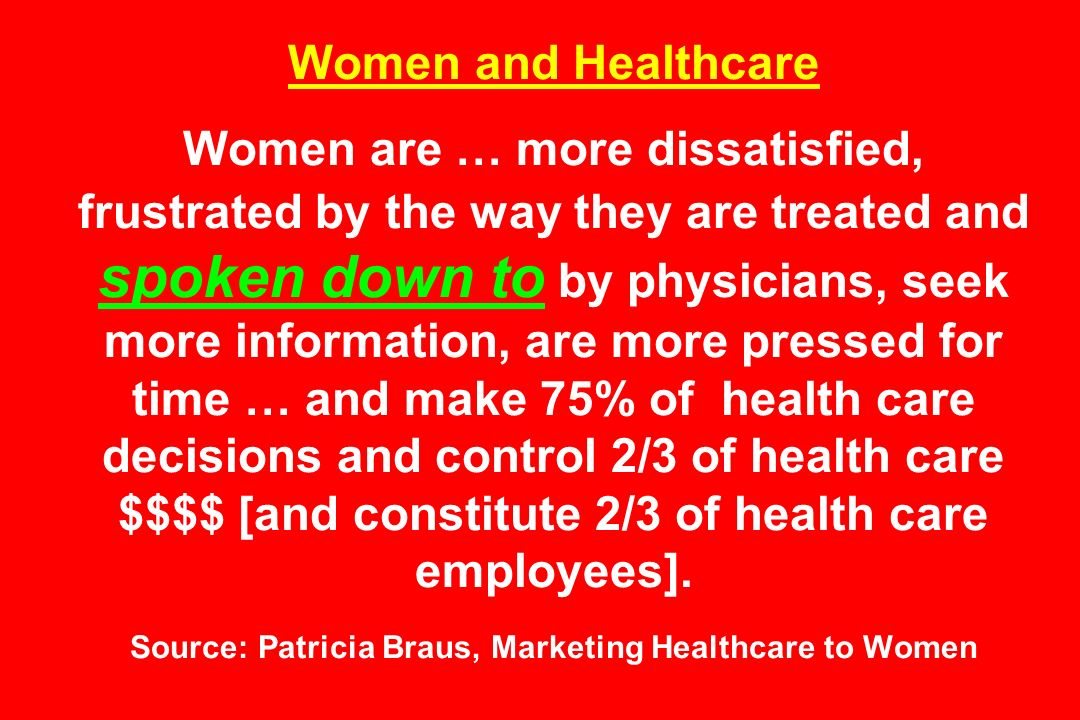 Women and Healthcare Women are … more dissatisfied, frustrated by the way they are treated and spoken down to by physicians, seek more information, are more pressed for time … and make 75% of health care decisions and control 2/3 of health care $$$$ [and constitute 2/3 of health care employees].