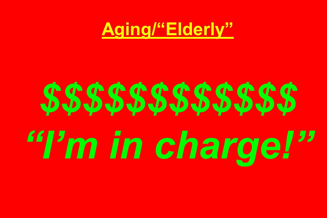 Aging/Elderly $$$$$$$$$$$$ Im in charge!