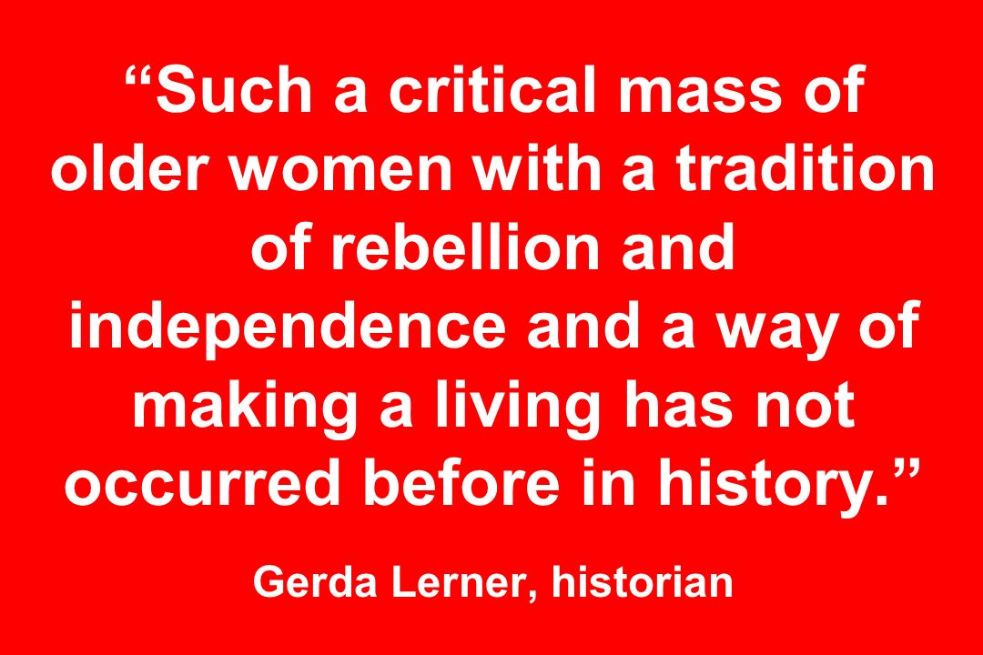 Such a critical mass of older women with a tradition of rebellion and independence and a way of making a living has not occurred before in history.